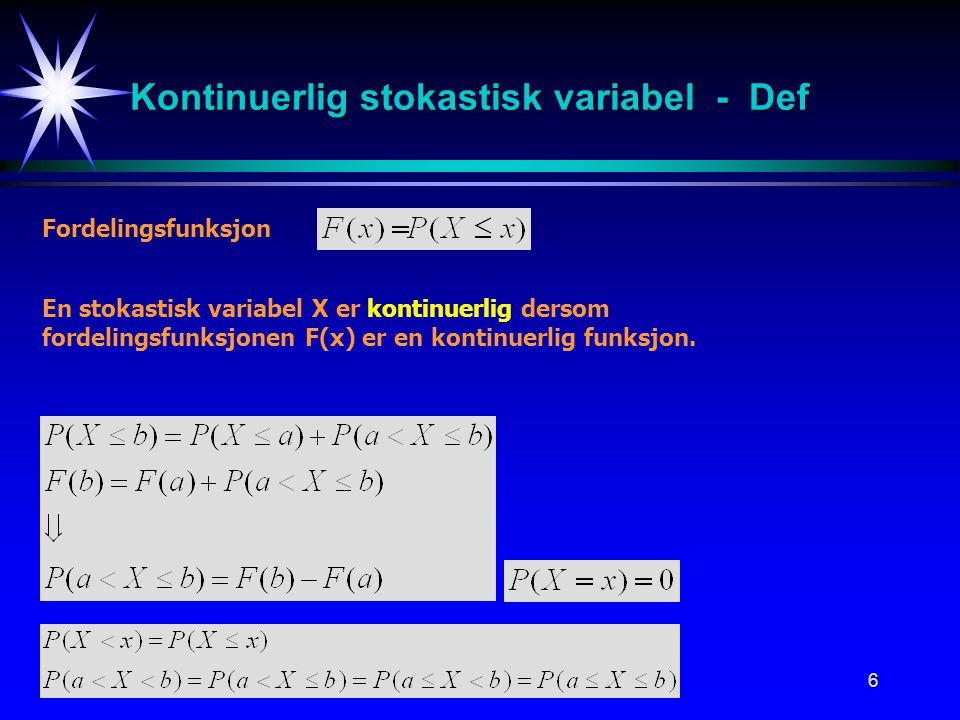 6 Kontinuerlig stokastisk variabel - Def Fordelingsfunksjon En stokastisk variabel X er kontinuerlig dersom fordelingsfunksjonen F(x) er en kontinuerl