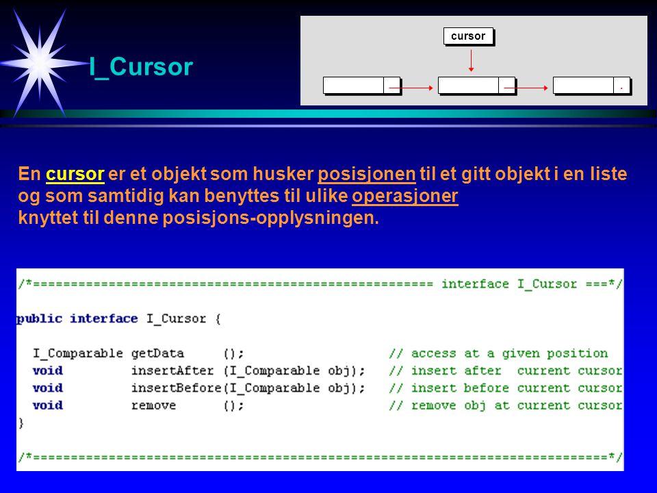 I_Cursor En cursor er et objekt som husker posisjonen til et gitt objekt i en liste og som samtidig kan benyttes til ulike operasjoner knyttet til denne posisjons-opplysningen...