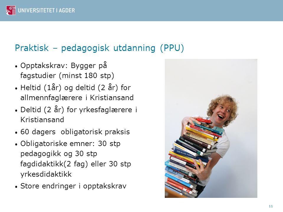 11 Praktisk – pedagogisk utdanning (PPU) Opptakskrav: Bygger på fagstudier (minst 180 stp) Heltid (1år) og deltid (2 år) for allmennfaglærere i Kristiansand Deltid (2 år) for yrkesfaglærere i Kristiansand 60 dagers obligatorisk praksis Obligatoriske emner: 30 stp pedagogikk og 30 stp fagdidaktikk(2 fag) eller 30 stp yrkesdidaktikk Store endringer i opptakskrav