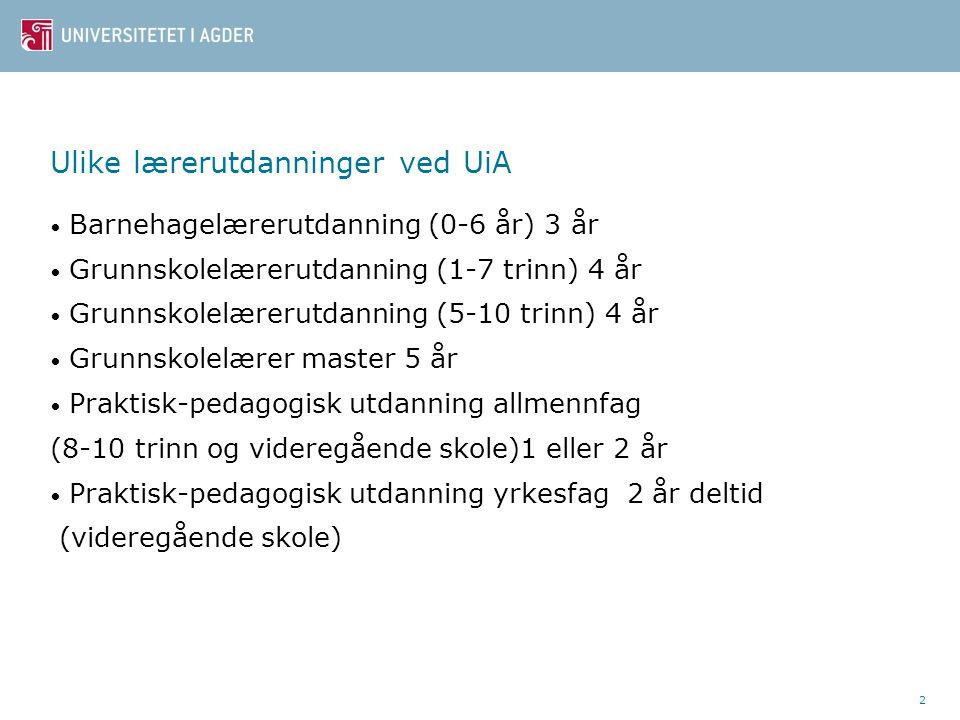 2 Ulike lærerutdanninger ved UiA Barnehagelærerutdanning (0-6 år) 3 år Grunnskolelærerutdanning (1-7 trinn) 4 år Grunnskolelærerutdanning (5-10 trinn) 4 år Grunnskolelærer master 5 år Praktisk-pedagogisk utdanning allmennfag (8-10 trinn og videregående skole)1 eller 2 år Praktisk-pedagogisk utdanning yrkesfag 2 år deltid (videregående skole)
