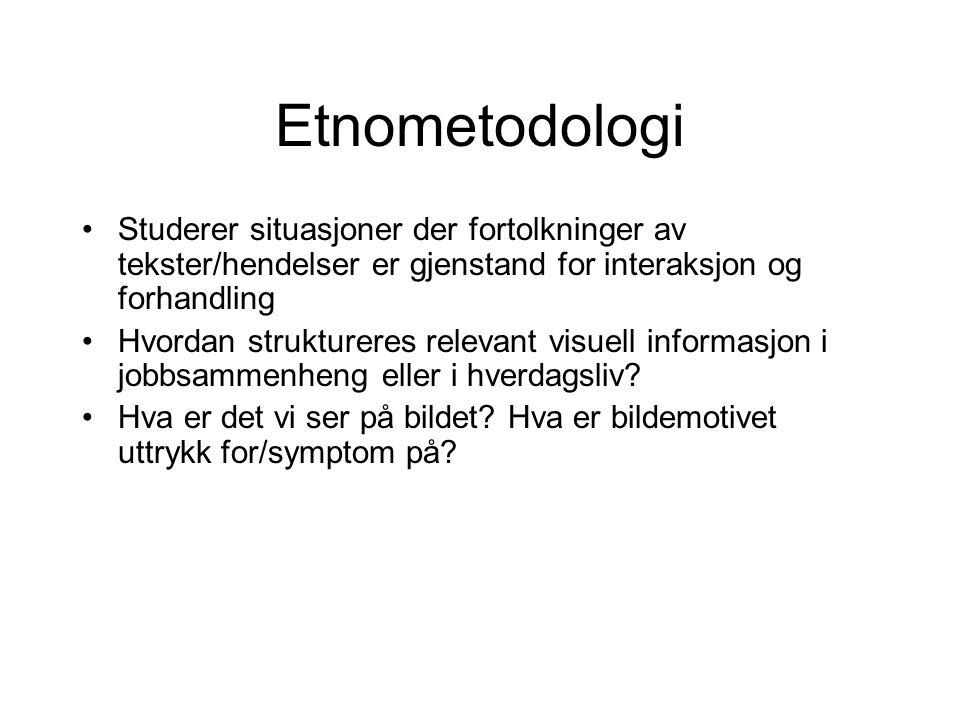 Etnometodologi Studerer situasjoner der fortolkninger av tekster/hendelser er gjenstand for interaksjon og forhandling Hvordan struktureres relevant v