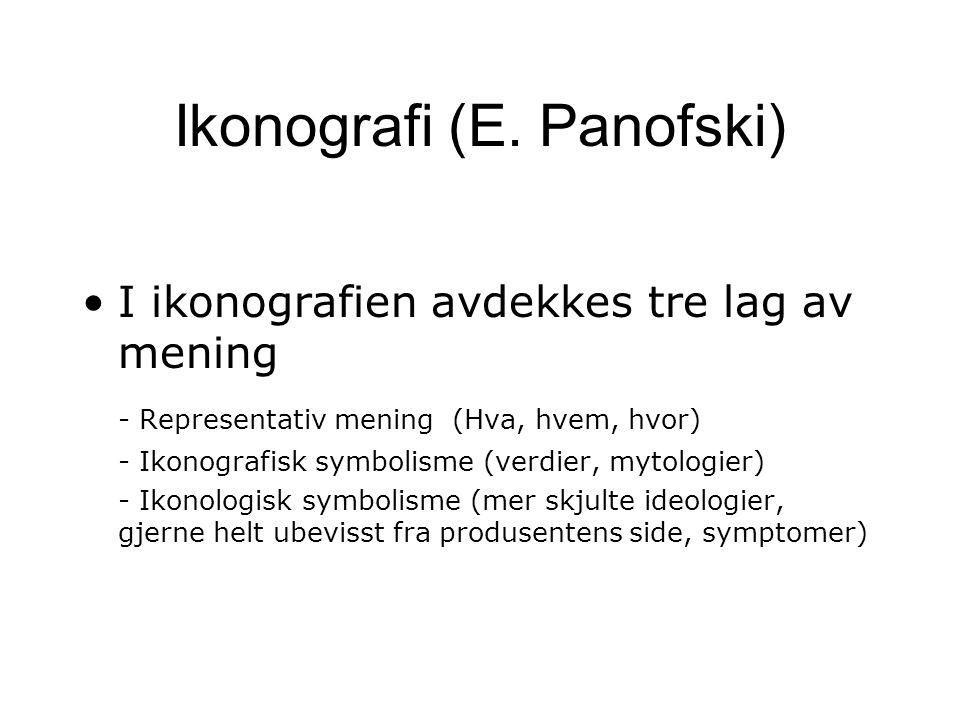 Ikonografi (E. Panofski) I ikonografien avdekkes tre lag av mening - Representativ mening (Hva, hvem, hvor) - Ikonografisk symbolisme (verdier, mytolo