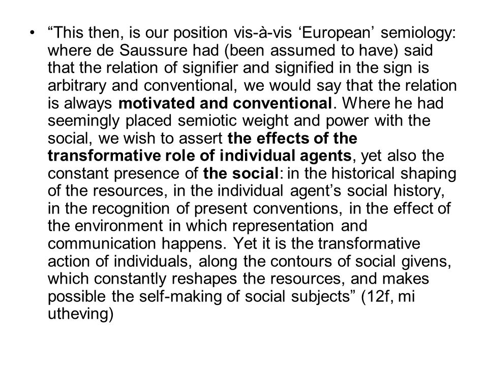 This then, is our position vis-à-vis 'European' semiology: where de Saussure had (been assumed to have) said that the relation of signifier and signified in the sign is arbitrary and conventional, we would say that the relation is always motivated and conventional.