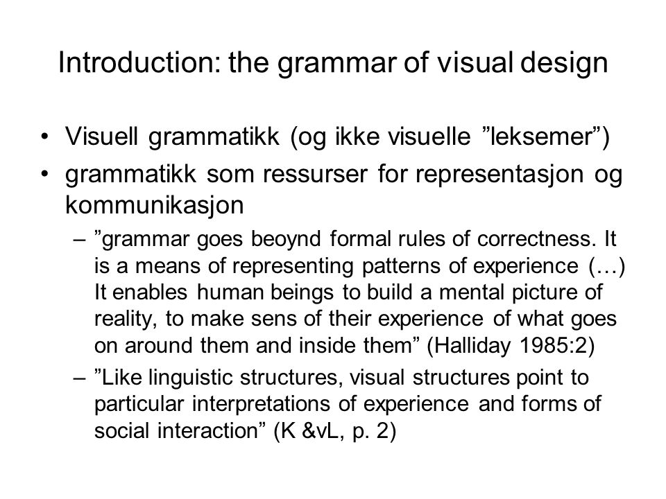 Introduction: the grammar of visual design Visuell grammatikk (og ikke visuelle leksemer ) grammatikk som ressurser for representasjon og kommunikasjon – grammar goes beoynd formal rules of correctness.