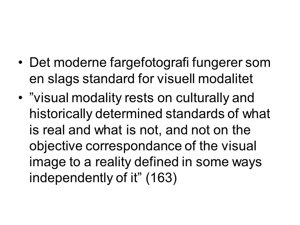 Det moderne fargefotografi fungerer som en slags standard for visuell modalitet visual modality rests on culturally and historically determined standards of what is real and what is not, and not on the objective correspondance of the visual image to a reality defined in some ways independently of it (163)