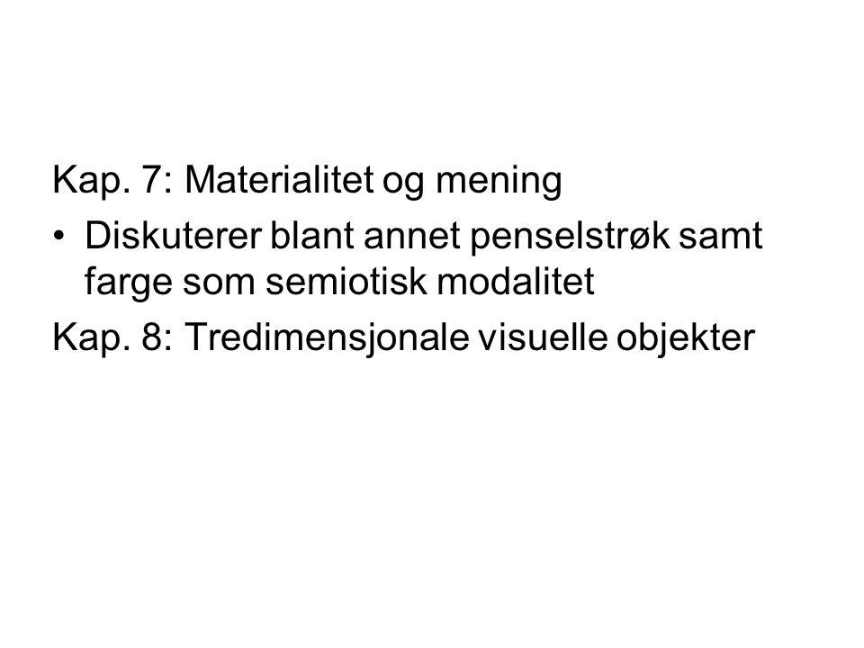 Kap. 7: Materialitet og mening Diskuterer blant annet penselstrøk samt farge som semiotisk modalitet Kap. 8: Tredimensjonale visuelle objekter