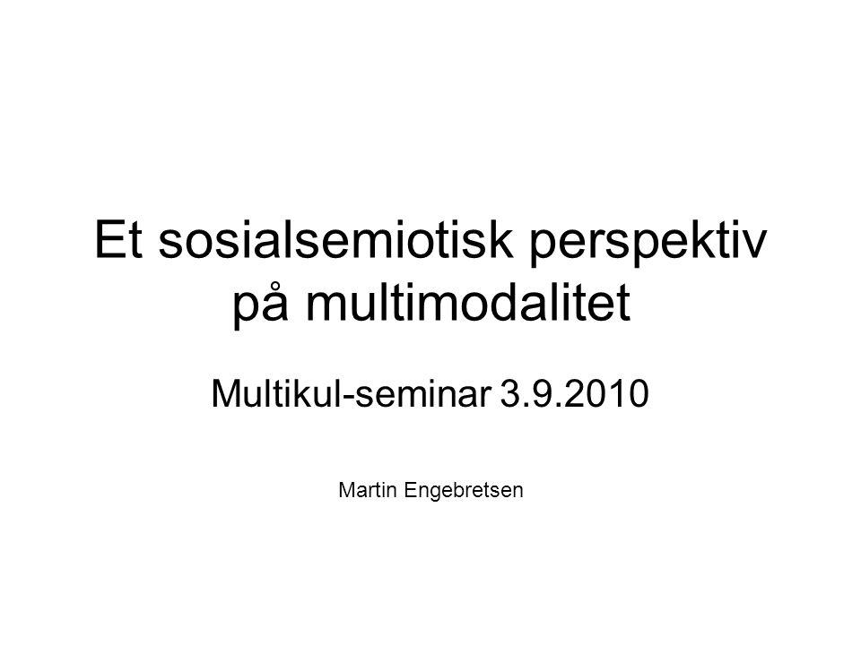 Et sosialsemiotisk perspektiv på multimodalitet Multikul-seminar 3.9.2010 Martin Engebretsen