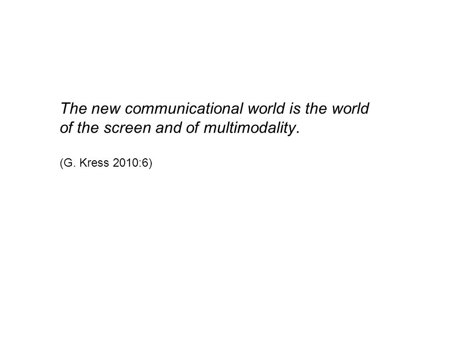 The new communicational world is the world of the screen and of multimodality. (G. Kress 2010:6)