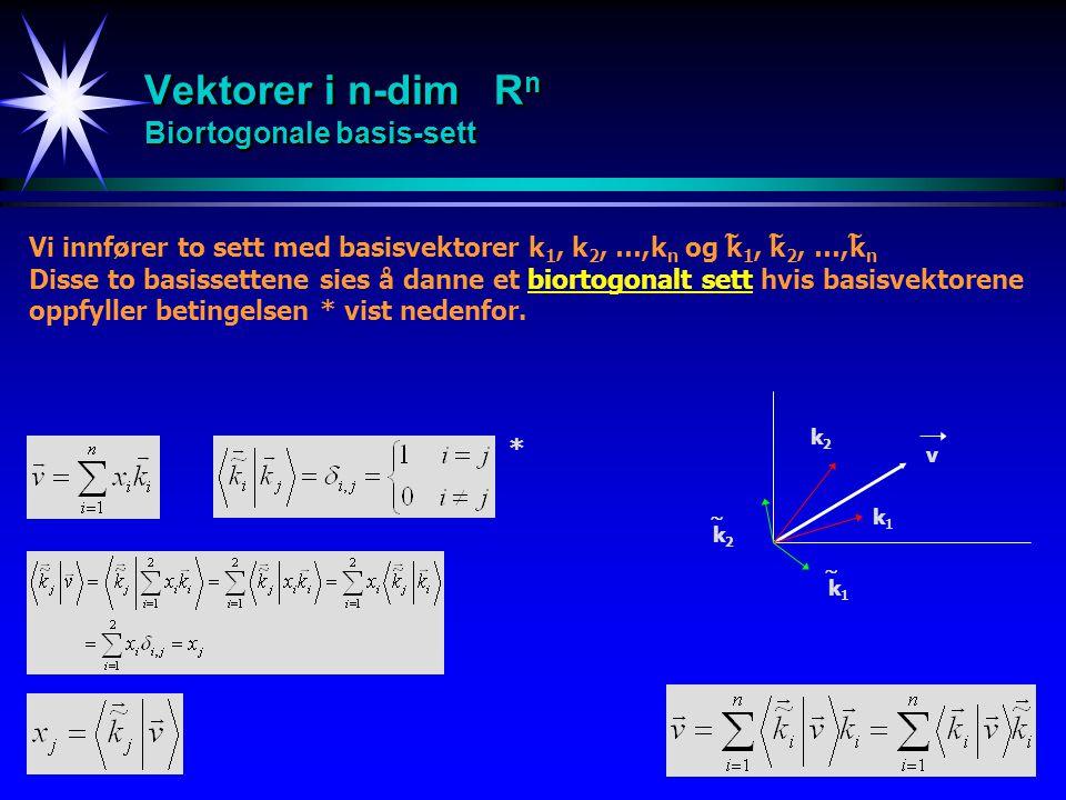 16 Vektorer i n-dim R n Biortogonale basis-sett Vi innfører to sett med basisvektorer k 1, k 2, …,k n og k 1, k 2, …,k n Disse to basissettene sies å