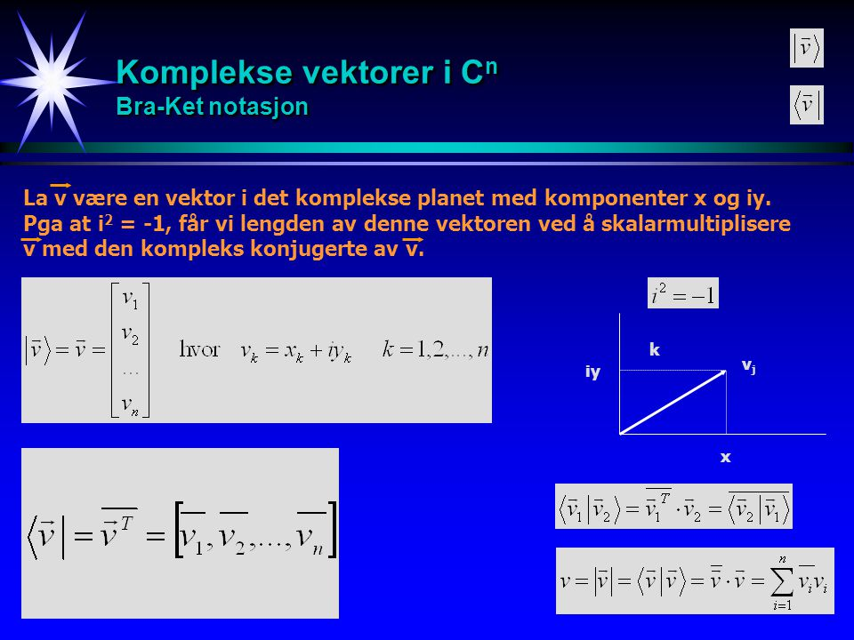 18 Komplekse vektorer i C n Bra-Ket notasjon La v være en vektor i det komplekse planet med komponenter x og iy. Pga at i 2 = -1, får vi lengden av de