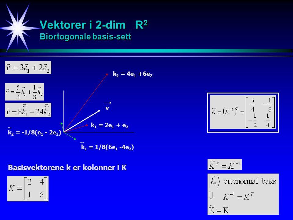 22 Vektorer i 2-dim R 2 Biortogonale basis-sett Basisvektorene k er kolonner i K k 2 = 4e 1 +6e 2 k 1 = 2e 1 + e 2 v k 2 = -1/8(e 1 - 2e 2 )   k 1 =