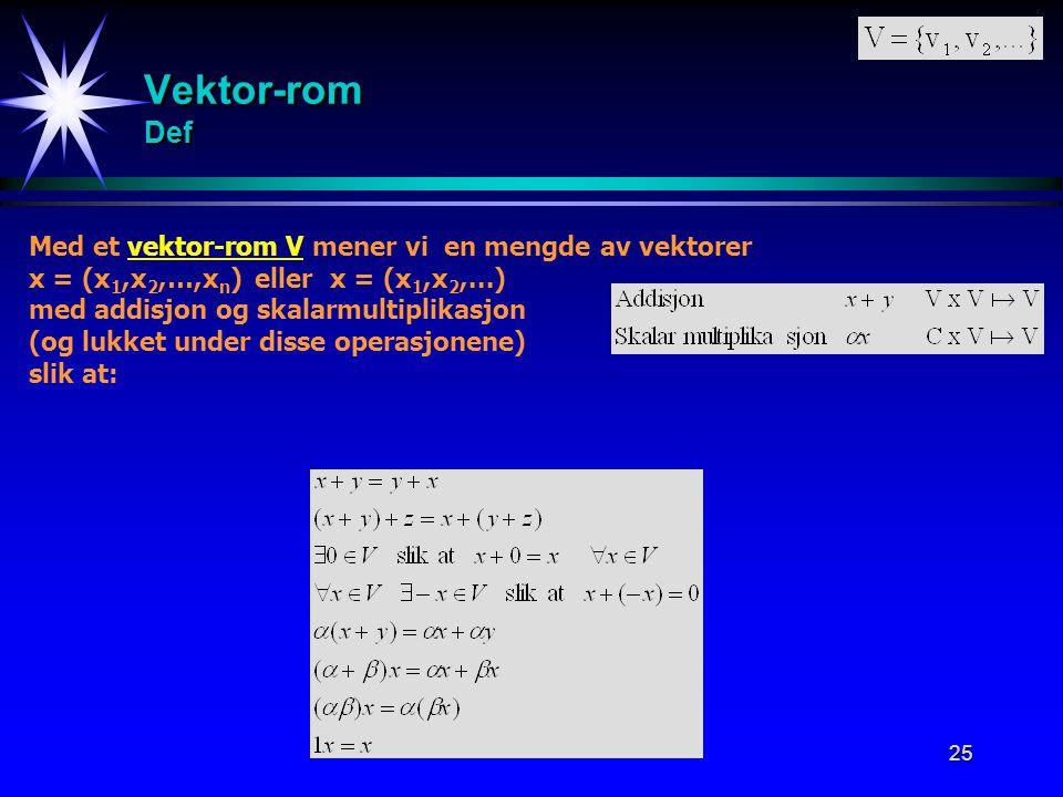 25 Vektor-rom Def Med et vektor-rom V mener vi en mengde av vektorer x = (x 1,x 2,…,x n ) eller x = (x 1,x 2,...) med addisjon og skalarmultiplikasjon
