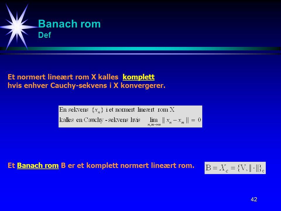 42 Banach rom Def Et normert lineært rom X kalles komplett hvis enhver Cauchy-sekvens i X konvergerer. Et Banach rom B er et komplett normert lineært