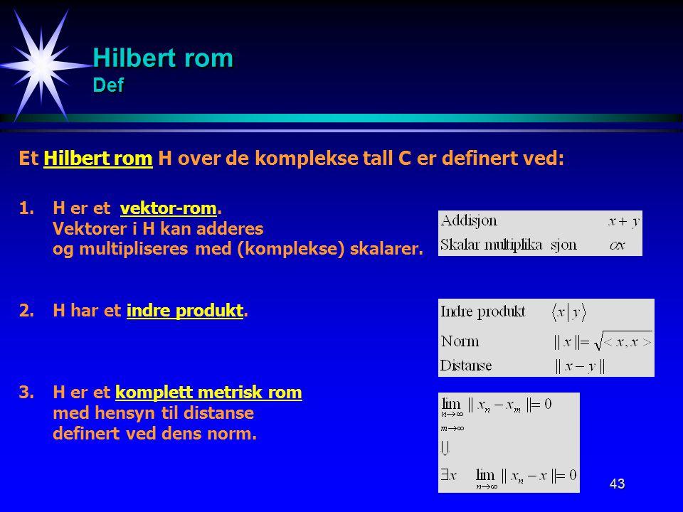 43 Hilbert rom Def Et Hilbert rom H over de komplekse tall C er definert ved: 1.H er et vektor-rom. Vektorer i H kan adderes og multipliseres med (kom