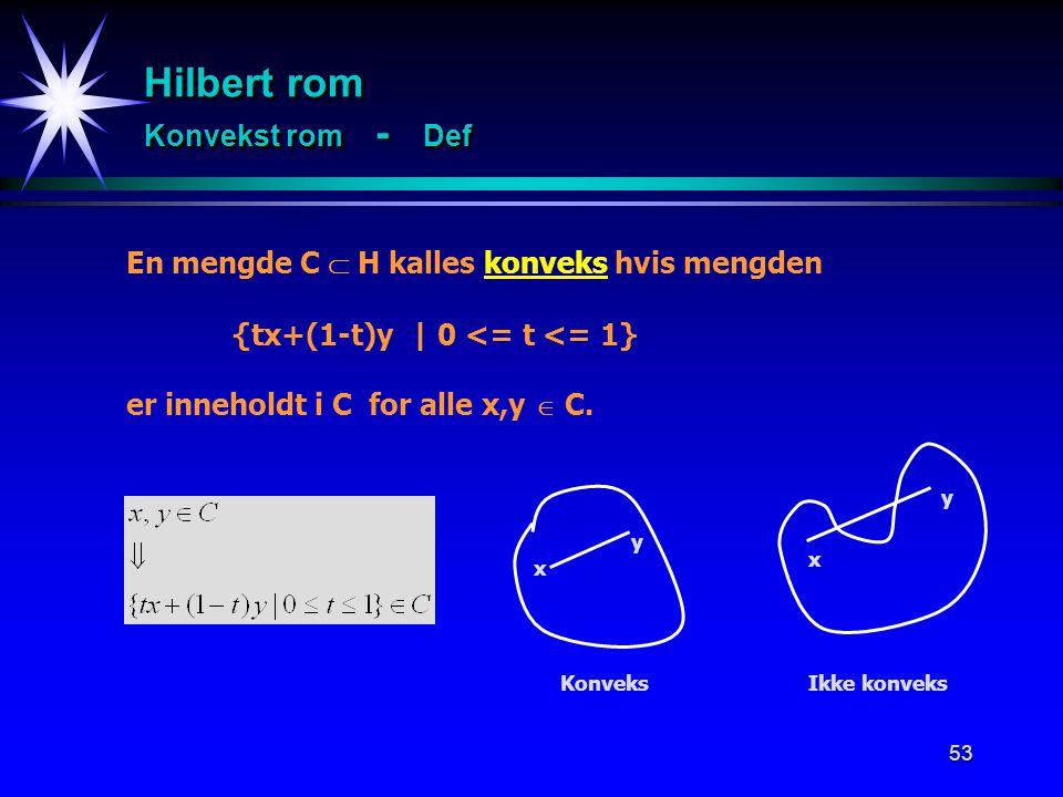53 Hilbert rom Konvekst rom - Def En mengde C  H kalles konveks hvis mengden {tx+(1-t)y | 0 <= t <= 1} er inneholdt i C for alle x,y  C. x y x y Kon