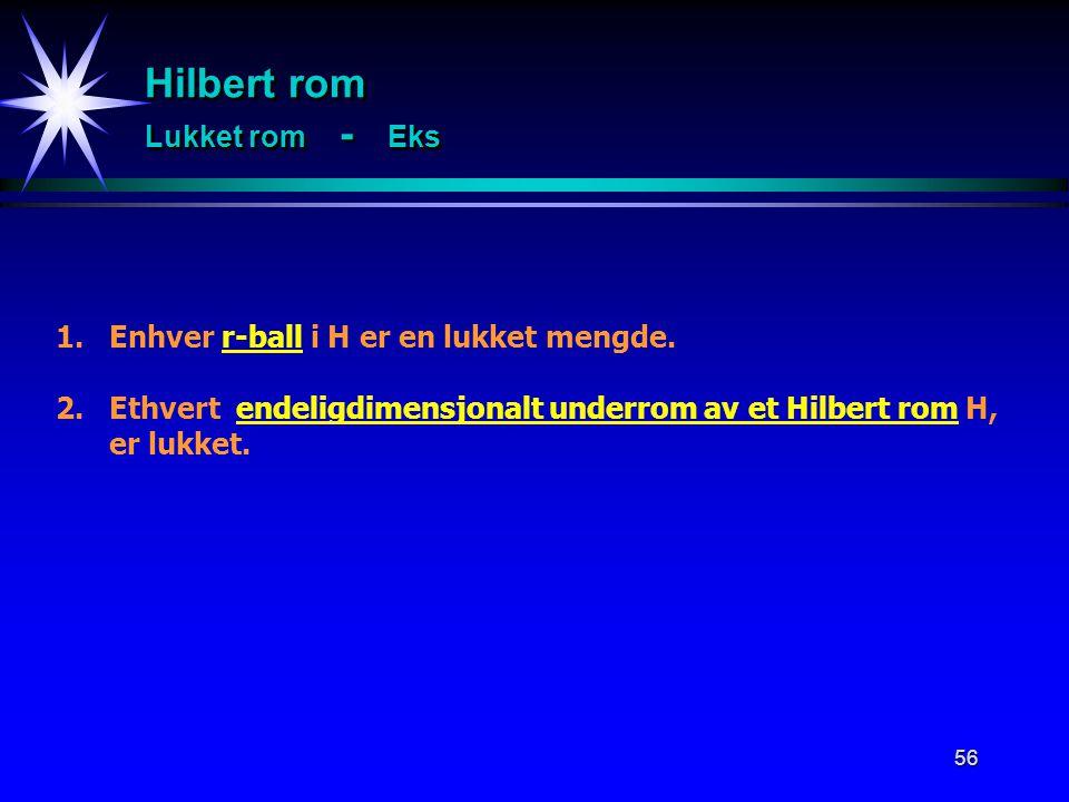 56 1.Enhver r-ball i H er en lukket mengde. 2.Ethvert endeligdimensjonalt underrom av et Hilbert rom H, er lukket. Hilbert rom Lukket rom - Eks