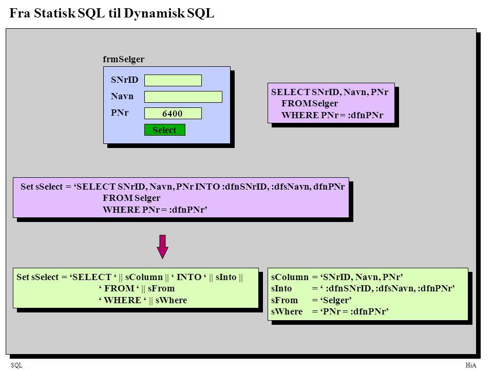 SQLHiA Fra Statisk SQL til Dynamisk SQL SNrID Navn PNr 6400 Select SELECT SNrID, Navn, PNr FROMSelger WHERE PNr = :dfnPNr Set sSelect = 'SELECT SNrID, Navn, PNr INTO :dfnSNrID, :dfsNavn, dfnPNr FROM Selger WHERE PNr = :dfnPNr' Set sSelect = 'SELECT ' || sColumn || ' INTO ' || sInto || ' FROM ' || sFrom ' WHERE ' || sWhere frmSelger sColumn = 'SNrID, Navn, PNr' sInto = ' :dfnSNrID, :dfsNavn, :dfnPNr' sFrom= 'Selger' sWhere= 'PNr = :dfnPNr'