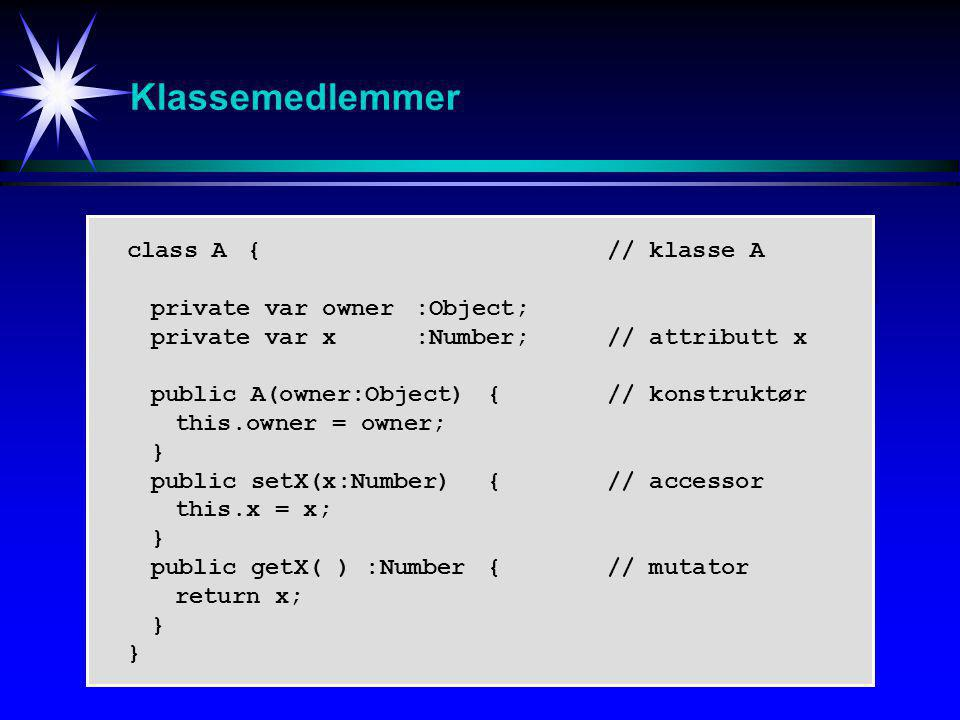 Klassemedlemmer class A{// klasse A private var owner :Object; private var x :Number;// attributt x public A(owner:Object) {// konstruktør this.owner = owner; } public setX(x:Number) {// accessor this.x = x; } public getX( ) :Number {// mutator return x; }