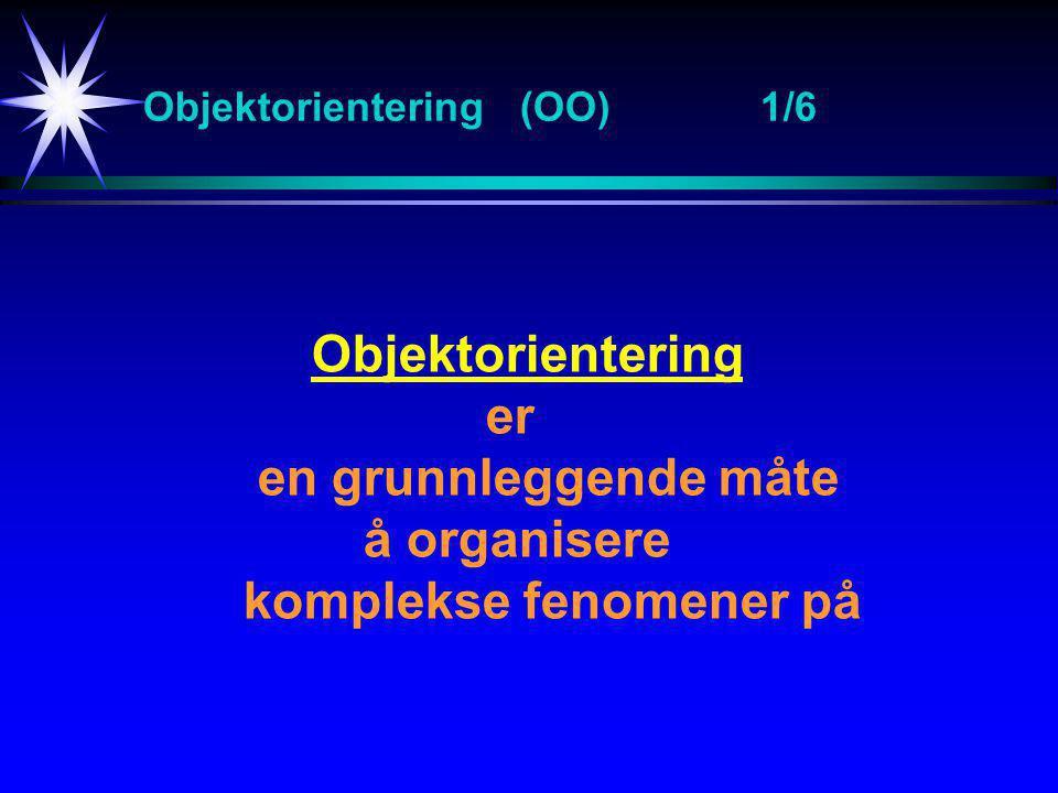 Objektorientering (OO)1/6 Objektorientering er en grunnleggende måte å organisere komplekse fenomener på