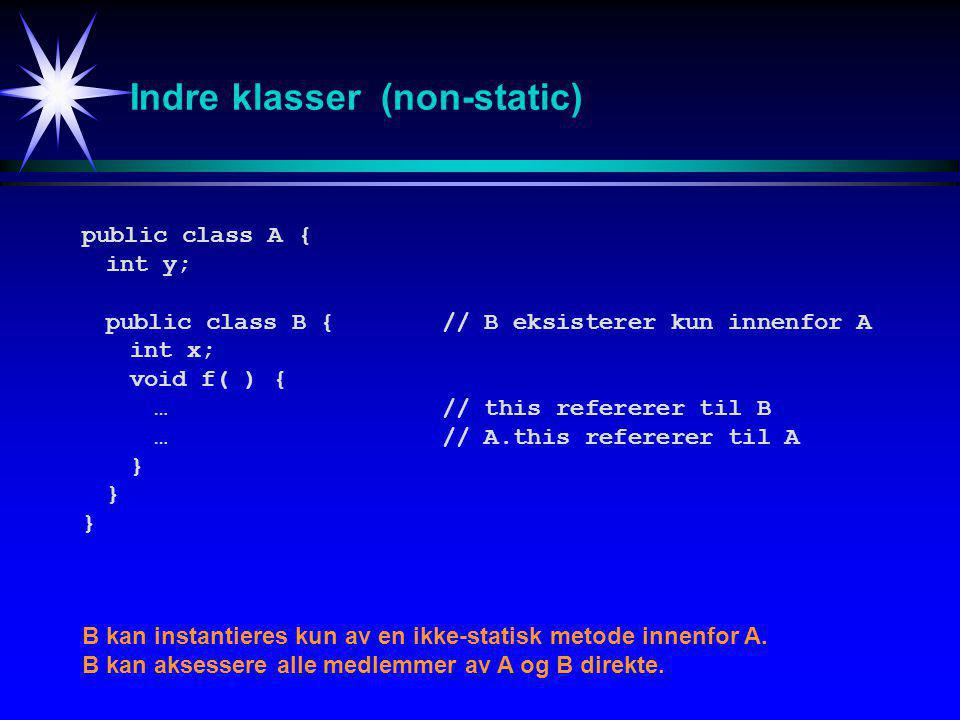 Indre klasser (non-static) public class A{ int y; public class B {// B eksisterer kun innenfor A int x; void f( ) { …// this refererer til B …// A.this refererer til A } B kan instantieres kun av en ikke-statisk metode innenfor A.