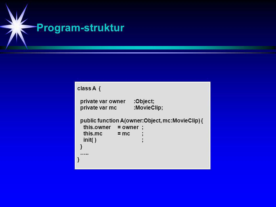 Program-struktur class A { private var owner :Object; private var mc :MovieClip; public function A(owner:Object, mc:MovieClip) { this.owner = owner; this.mc = mc; init( ); } …..