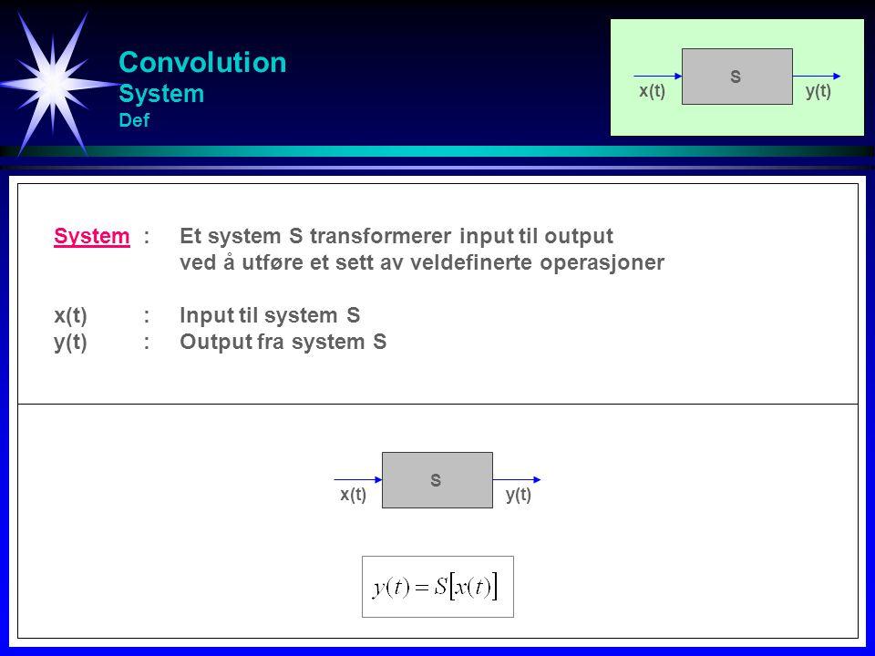 Convolution System Def x(t)y(t) S System:Et system S transformerer input til output ved å utføre et sett av veldefinerte operasjoner x(t):Input til system S y(t):Output fra system S x(t)y(t) S