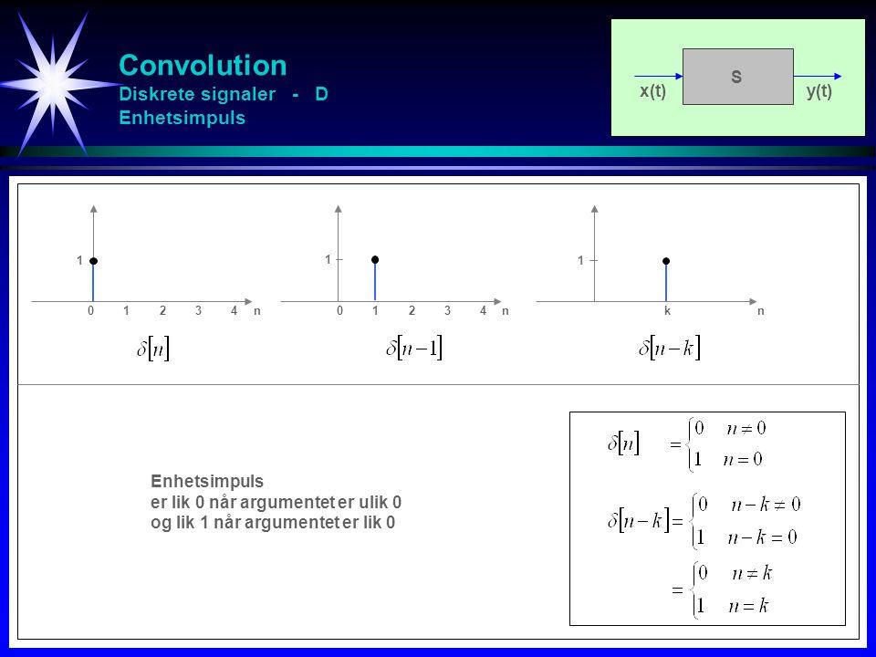 Convolution Diskrete signaler - D Enhetsimpuls x(t)y(t) S 0123401234n0123401234n kn 1 1 1 Enhetsimpuls er lik 0 når argumentet er ulik 0 og lik 1 når argumentet er lik 0