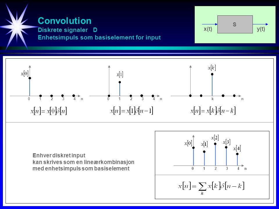 Convolution Diskrete signaler D Enhetsimpuls som basiselement for input x(t)y(t) S 0123401234n0123401234n kn Enhver diskret input kan skrives som en l