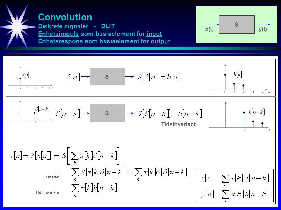 Convolution Diskrete signaler - DLIT Enhetsimpuls som basiselement for input Enhetsrespons som basiselement for output S S Tidsinvariant x(t)y(t) S Ti