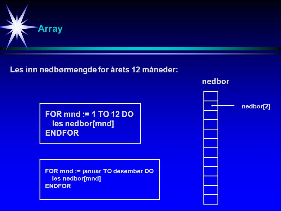 Array Les inn nedbørmengde for årets 12 måneder: FOR mnd := 1 TO 12 DO les nedbor[mnd] ENDFOR nedbor nedbor[2] FOR mnd := januar TO desember DO les ne