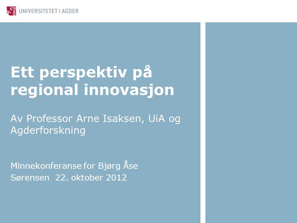 Ett perspektiv på regional innovasjon Av Professor Arne Isaksen, UiA og Agderforskning Minnekonferanse for Bjørg Åse Sørensen 22. oktober 2012