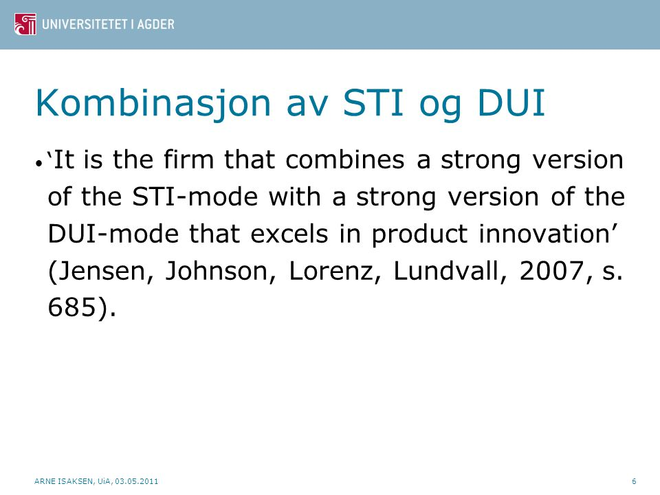 Kombinasjon av STI og DUI ' It is the firm that combines a strong version of the STI-mode with a strong version of the DUI-mode that excels in product innovation' (Jensen, Johnson, Lorenz, Lundvall, 2007, s.