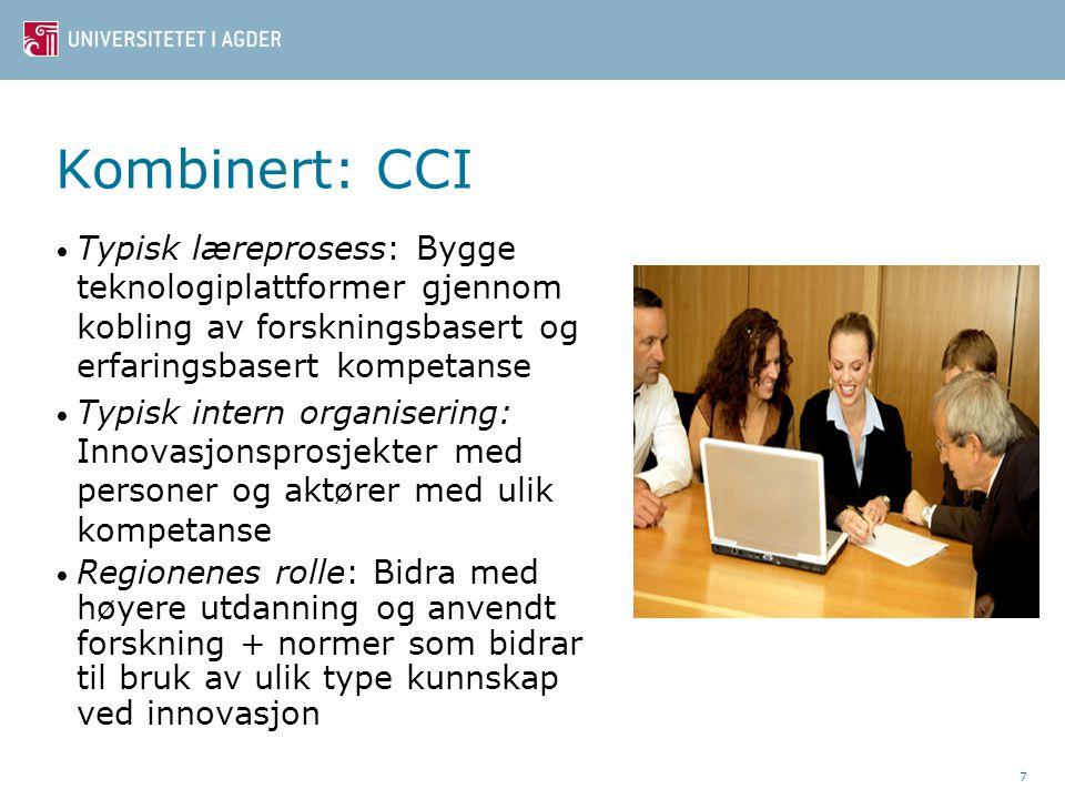 Kombinert: CCI Typisk læreprosess: Bygge teknologiplattformer gjennom kobling av forskningsbasert og erfaringsbasert kompetanse Typisk intern organisering: Innovasjonsprosjekter med personer og aktører med ulik kompetanse Regionenes rolle: Bidra med høyere utdanning og anvendt forskning + normer som bidrar til bruk av ulik type kunnskap ved innovasjon 7