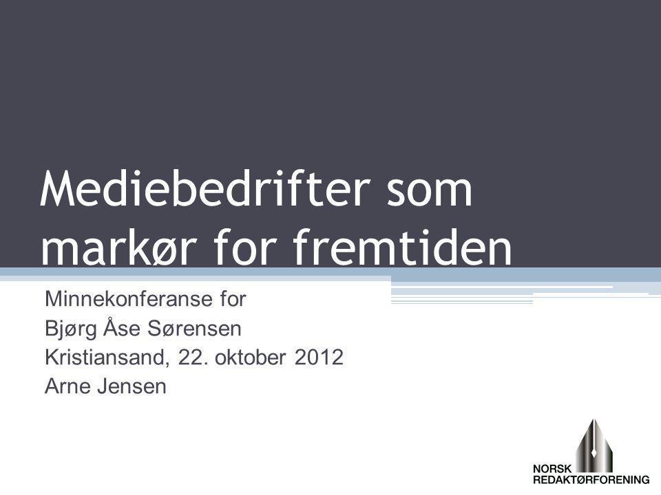 Mediebedrifter som markør for fremtiden Minnekonferanse for Bjørg Åse Sørensen Kristiansand, 22. oktober 2012 Arne Jensen