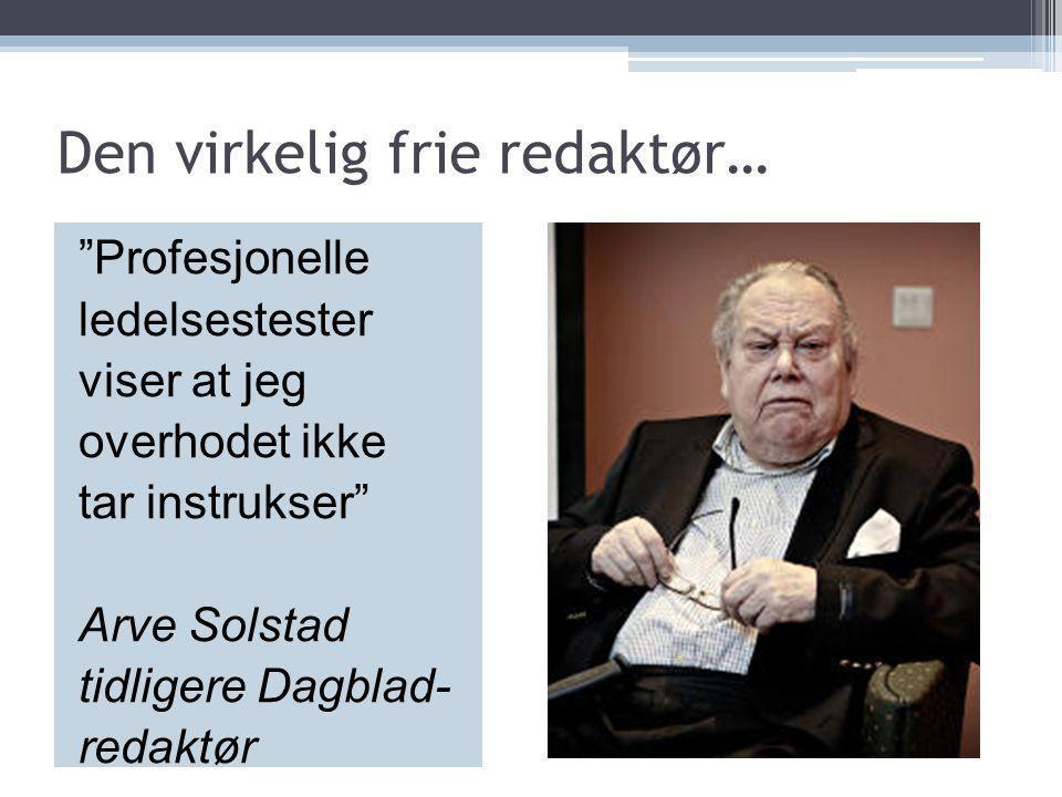 """Den virkelig frie redaktør… """"Profesjonelle ledelsestester viser at jeg overhodet ikke tar instrukser"""" Arve Solstad tidligere Dagblad- redaktør"""
