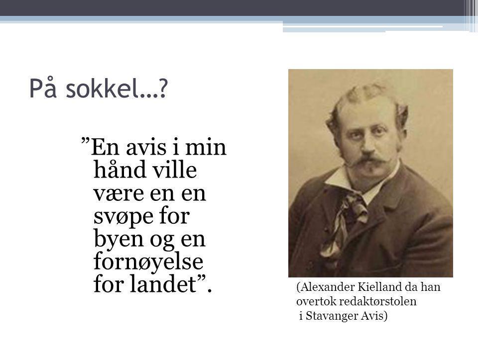 """På sokkel…? """"En avis i min hånd ville være en en svøpe for byen og en fornøyelse for landet"""". (Alexander Kielland da han overtok redaktørstolen i Stav"""