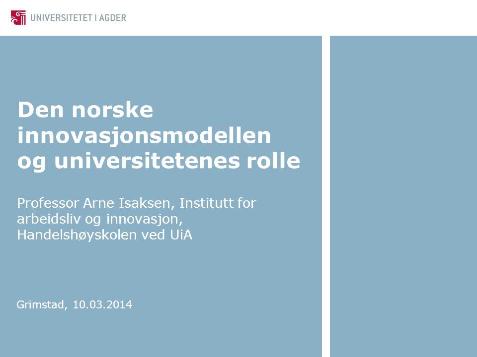Den norske innovasjonsmodellen og universitetenes rolle Professor Arne Isaksen, Institutt for arbeidsliv og innovasjon, Handelshøyskolen ved UiA Grims