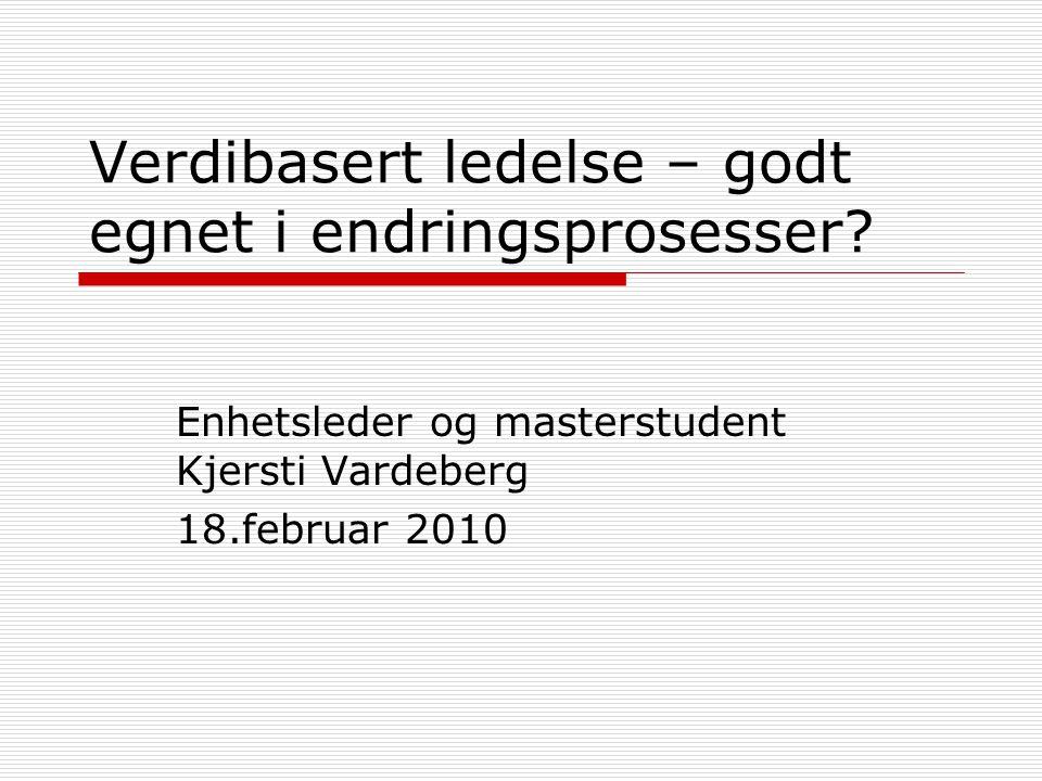 Verdibasert ledelse – godt egnet i endringsprosesser? Enhetsleder og masterstudent Kjersti Vardeberg 18.februar 2010