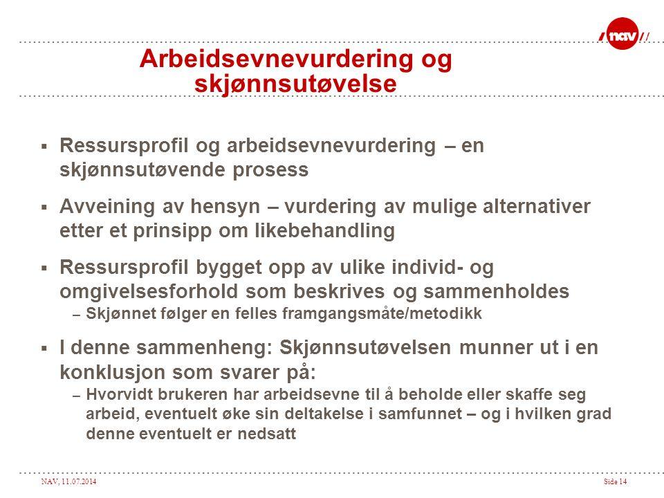 NAV, 11.07.2014Side 14 Arbeidsevnevurdering og skjønnsutøvelse  Ressursprofil og arbeidsevnevurdering – en skjønnsutøvende prosess  Avveining av hensyn – vurdering av mulige alternativer etter et prinsipp om likebehandling  Ressursprofil bygget opp av ulike individ- og omgivelsesforhold som beskrives og sammenholdes – Skjønnet følger en felles framgangsmåte/metodikk  I denne sammenheng: Skjønnsutøvelsen munner ut i en konklusjon som svarer på: – Hvorvidt brukeren har arbeidsevne til å beholde eller skaffe seg arbeid, eventuelt øke sin deltakelse i samfunnet – og i hvilken grad denne eventuelt er nedsatt