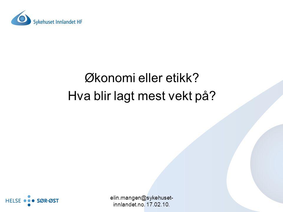 elin.mangen@sykehuset- innlandet.no. 17.02.10. Økonomi eller etikk? Hva blir lagt mest vekt på?