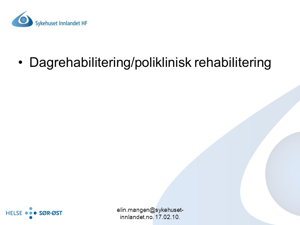 elin.mangen@sykehuset- innlandet.no. 17.02.10. Dagrehabilitering/poliklinisk rehabilitering