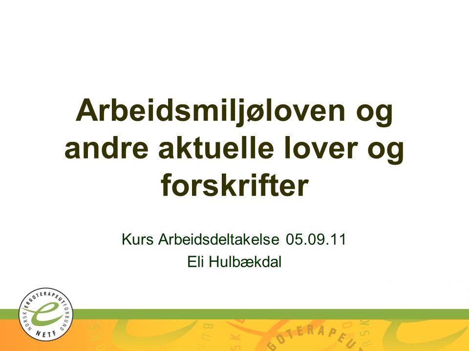 Arbeidsmiljøloven og andre aktuelle lover og forskrifter Kurs Arbeidsdeltakelse 05.09.11 Eli Hulbækdal