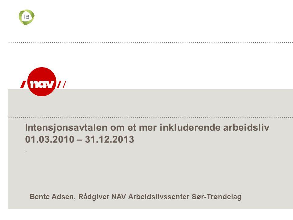 Intensjonsavtalen om et mer inkluderende arbeidsliv 01.03.2010 – 31.12.2013. Bente Adsen, Rådgiver NAV Arbeidslivssenter Sør-Trøndelag