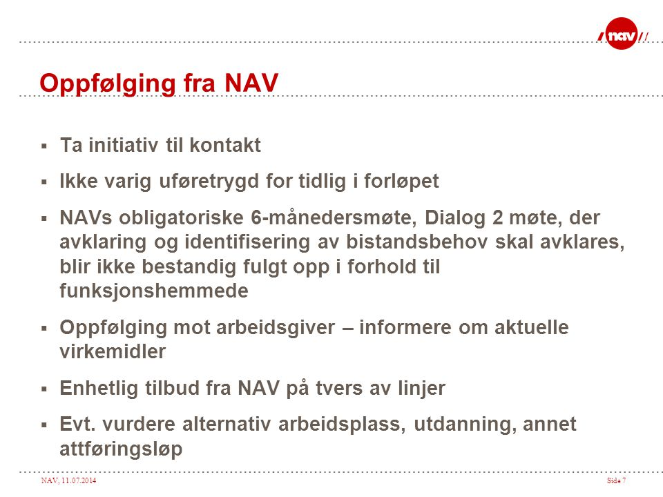 NAV, 11.07.2014Side 7 Oppfølging fra NAV  Ta initiativ til kontakt  Ikke varig uføretrygd for tidlig i forløpet  NAVs obligatoriske 6-månedersmøte, Dialog 2 møte, der avklaring og identifisering av bistandsbehov skal avklares, blir ikke bestandig fulgt opp i forhold til funksjonshemmede  Oppfølging mot arbeidsgiver – informere om aktuelle virkemidler  Enhetlig tilbud fra NAV på tvers av linjer  Evt.