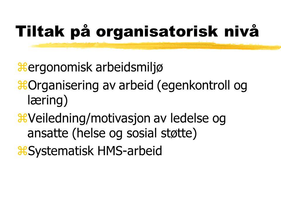 Tiltak på organisatorisk nivå zergonomisk arbeidsmiljø zOrganisering av arbeid (egenkontroll og læring) zVeiledning/motivasjon av ledelse og ansatte (helse og sosial støtte) zSystematisk HMS-arbeid