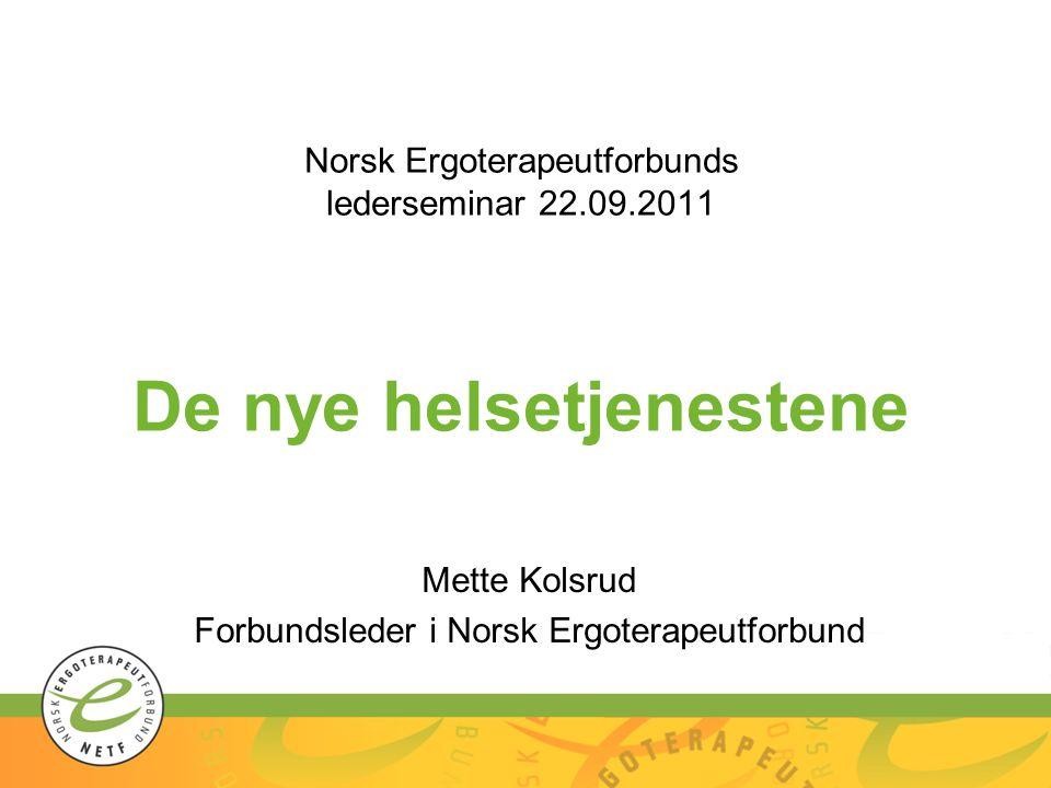 Norsk Ergoterapeutforbunds lederseminar 22.09.2011 De nye helsetjenestene Mette Kolsrud Forbundsleder i Norsk Ergoterapeutforbund