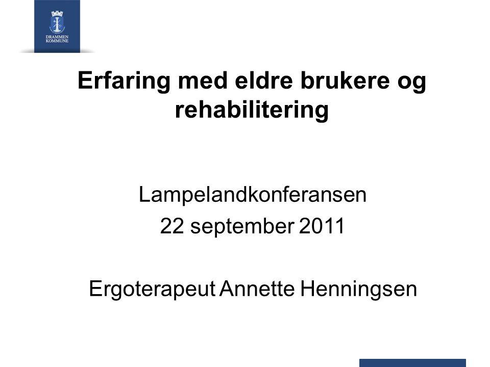 Erfaring med eldre brukere og rehabilitering Lampelandkonferansen 22 september 2011 Ergoterapeut Annette Henningsen