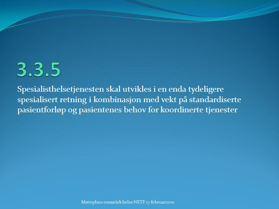 Spesialisthelsetjenesten skal utvikles i en enda tydeligere spesialisert retning i kombinasjon med vekt på standardiserte pasientforløp og pasientenes behov for koordinerte tjenester Møteplass somatisk helse NETF 17 februar2010