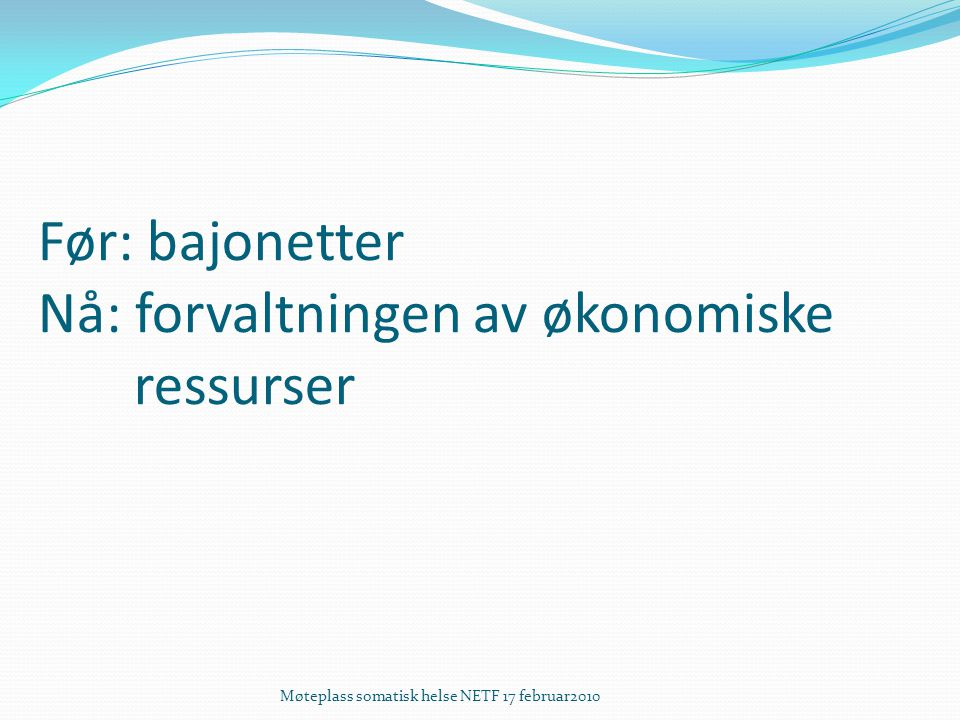Før: bajonetter Nå: forvaltningen av økonomiske ressurser Møteplass somatisk helse NETF 17 februar2010