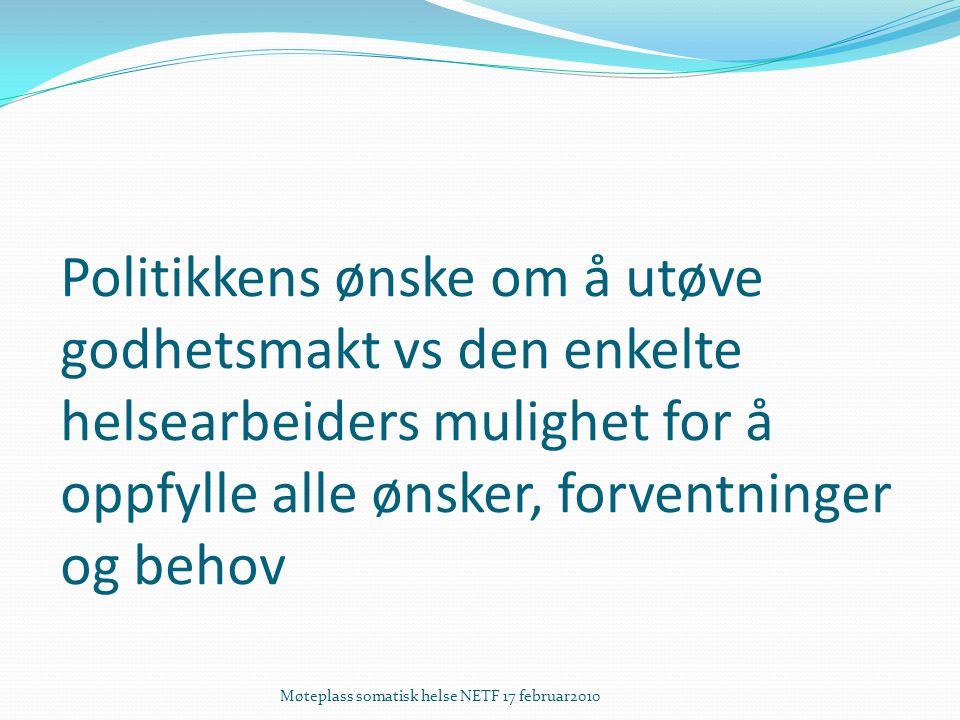 Politikkens ønske om å utøve godhetsmakt vs den enkelte helsearbeiders mulighet for å oppfylle alle ønsker, forventninger og behov Møteplass somatisk helse NETF 17 februar2010